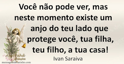 Você não pode ver, mas neste momento existe um anjo do teu lado que protege você, tua filha, teu filho, a tua casa! Ivan Saraiva