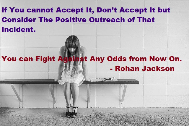 if you cannot accept it, don't accept it but consider the positive outreach of that incident. You can fight against any odds from now on.