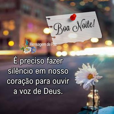 É preciso fazer silêncio   em nosso coração para   ouvir a voz de Deus.  Boa Noite!