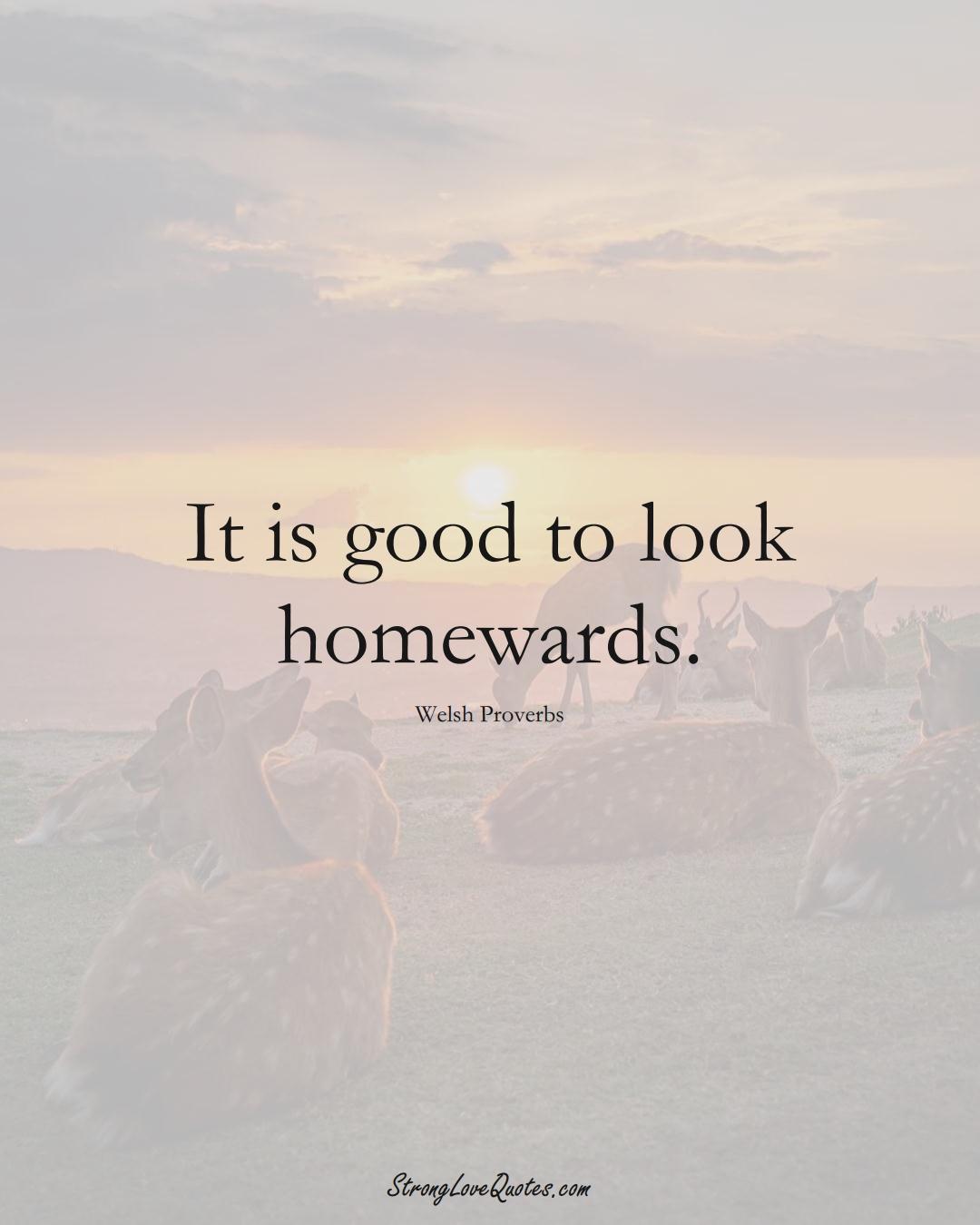 It is good to look homewards. (Welsh Sayings);  #EuropeanSayings