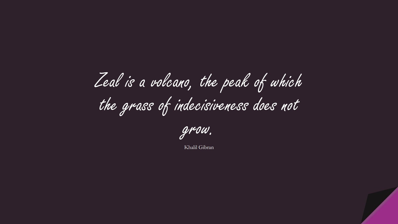 Zeal is a volcano, the peak of which the grass of indecisiveness does not grow. (Khalil Gibran);  #InspirationalQuotes