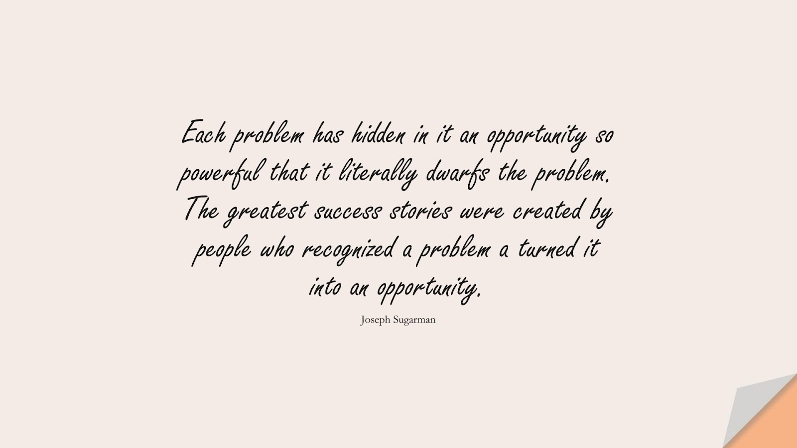 Each problem has hidden in it an opportunity so powerful that it literally dwarfs the problem. The greatest success stories were created by people who recognized a problem a turned it into an opportunity. (Joseph Sugarman);  #HardWorkQuotes