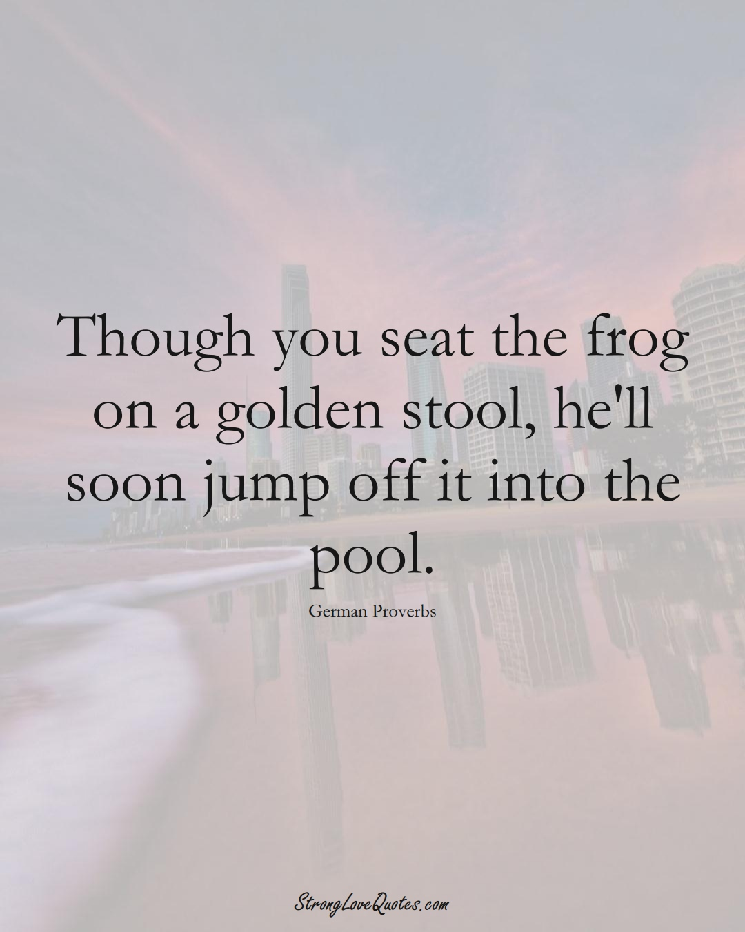 Though you seat the frog on a golden stool, he'll soon jump off it into the pool. (German Sayings);  #EuropeanSayings