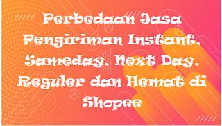 Perbedaan Jasa Pengiriman Instant, Sameday, Next Day, Reguler dan Hemat di Shopee