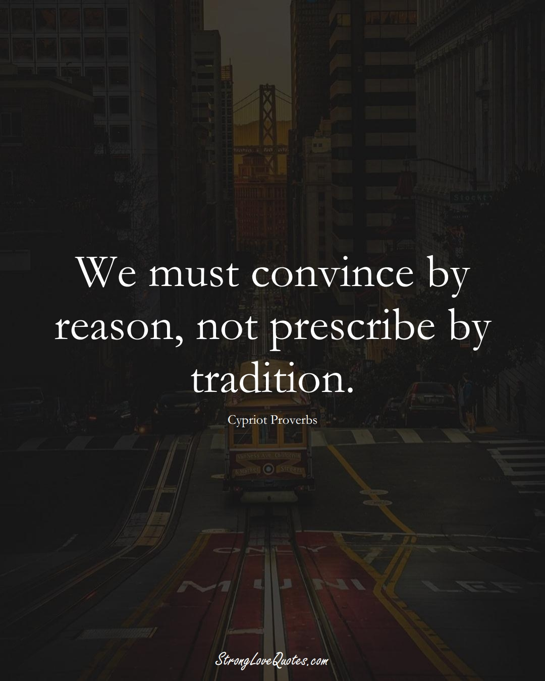 We must convince by reason, not prescribe by tradition. (Cypriot Sayings);  #MiddleEasternSayings