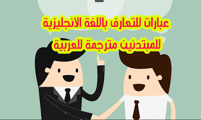 عبارات باللغة الانجليزية للتعارف للمبتدئين مترجمة للعربية