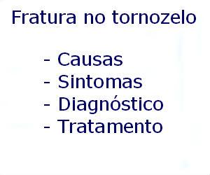 Fratura no tornozelo causas sintomas diagnóstico tratamento prevenção riscos complicações