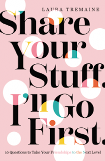Book Review: Share Your Stuff. I'll Go First.: 10 Questions to Take Your Friendships to the Next Level, by Laura Tremaine