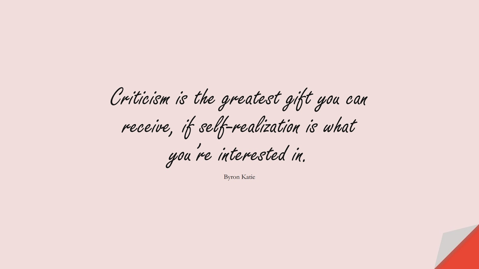 Criticism is the greatest gift you can receive, if self-realization is what you're interested in. (Byron Katie);  #SelfEsteemQuotes