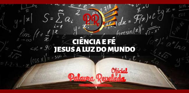 CIÊNCIA E FÉ - JESUS A LUZ DO MUNDO