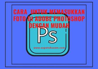 cara memasukkan foto di adobe photoshop dengan mudah