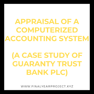 APPRAISAL OF A COMPUTERIZED ACCOUNTING SYSTEM (A CASE STUDY OF GUARANTY TRUST BANK PLC)