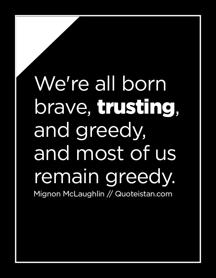 We're all born brave, trusting, and greedy, and most of us remain greedy.