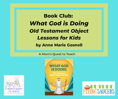 A Mom's Quest to Teach (logo); Book Club: What God is Doing: Old Testament Object Lessons for Kids by Anne Marie Gosnell; book cover; Future Flying Saucers logo
