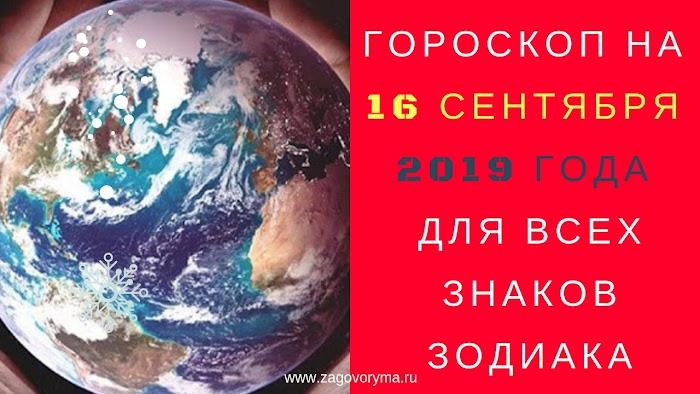 ГОРОСКОП НА 16 СЕНТЯБРЯ 2019 ГОДА