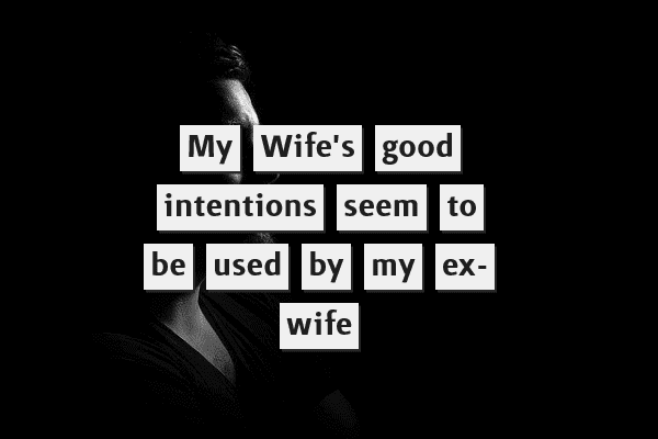 My wife's good intentions seem to be used by my ex-wife