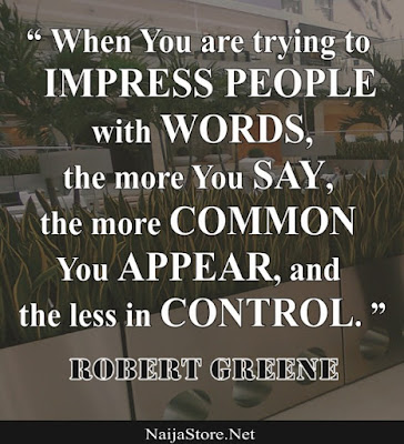 Robert Greene: When You are trying to IMPRESS PEOPLE with WORDS, the more You SAY, the more COMMON You APPEAR, and the less in CONTROL - Quotes