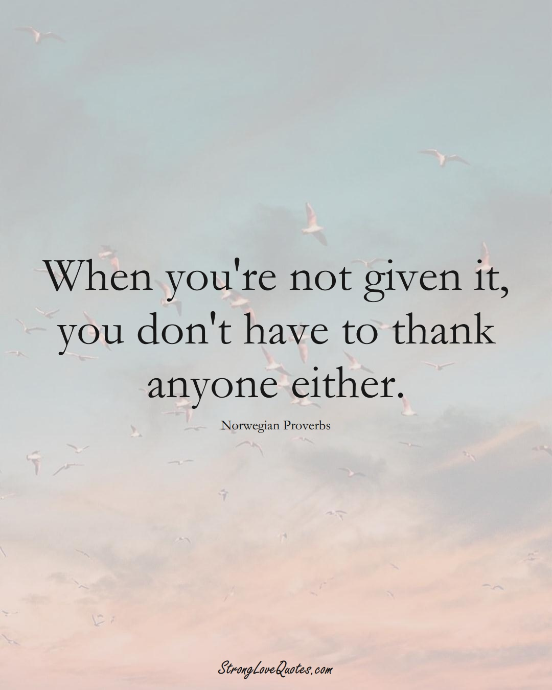 When you're not given it, you don't have to thank anyone either. (Norwegian Sayings);  #EuropeanSayings