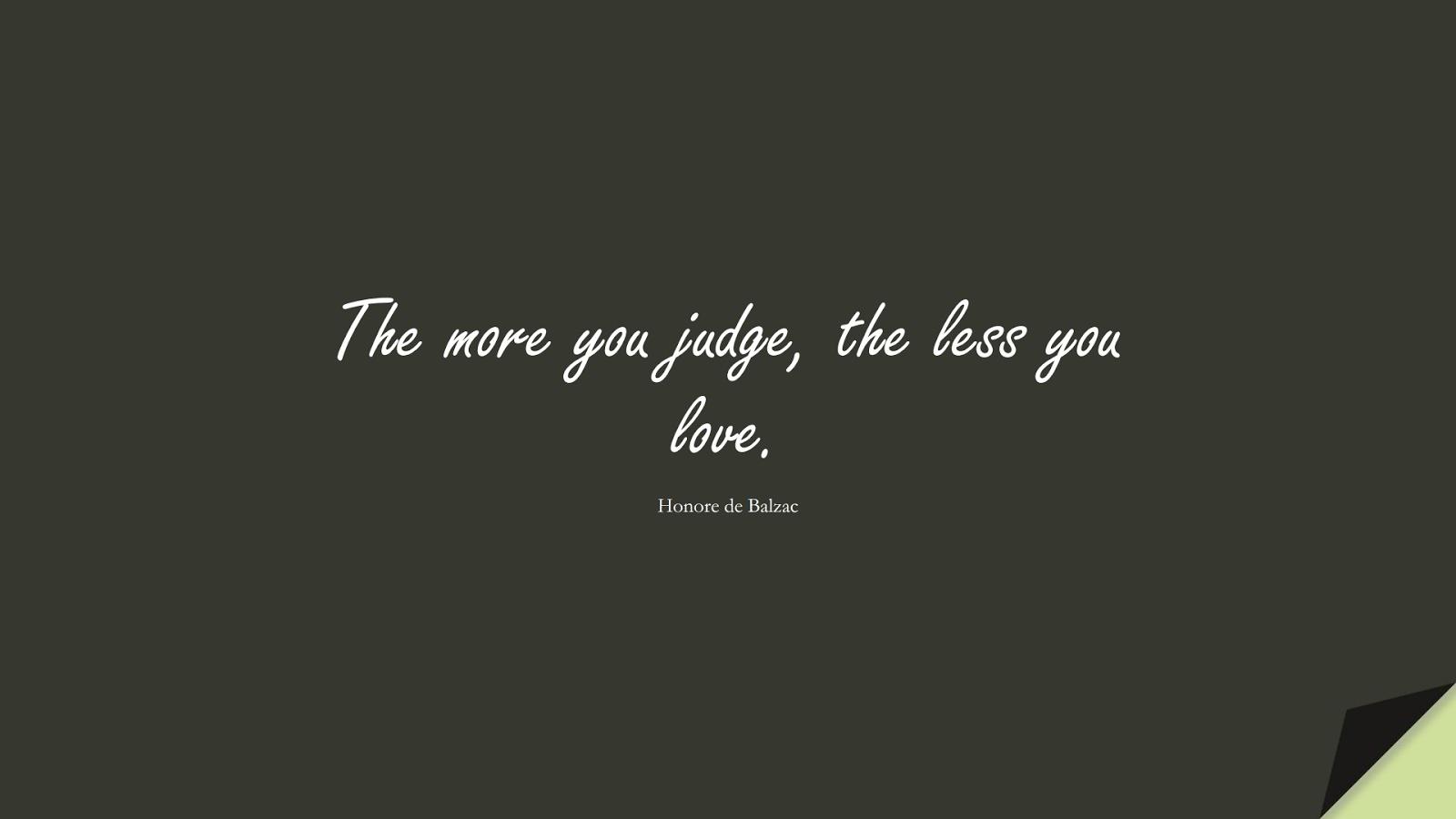 The more you judge, the less you love. (Honore de Balzac);  #ShortQuotes