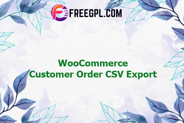 WooCommerce Customer Order CSV Export Nulled Download Free