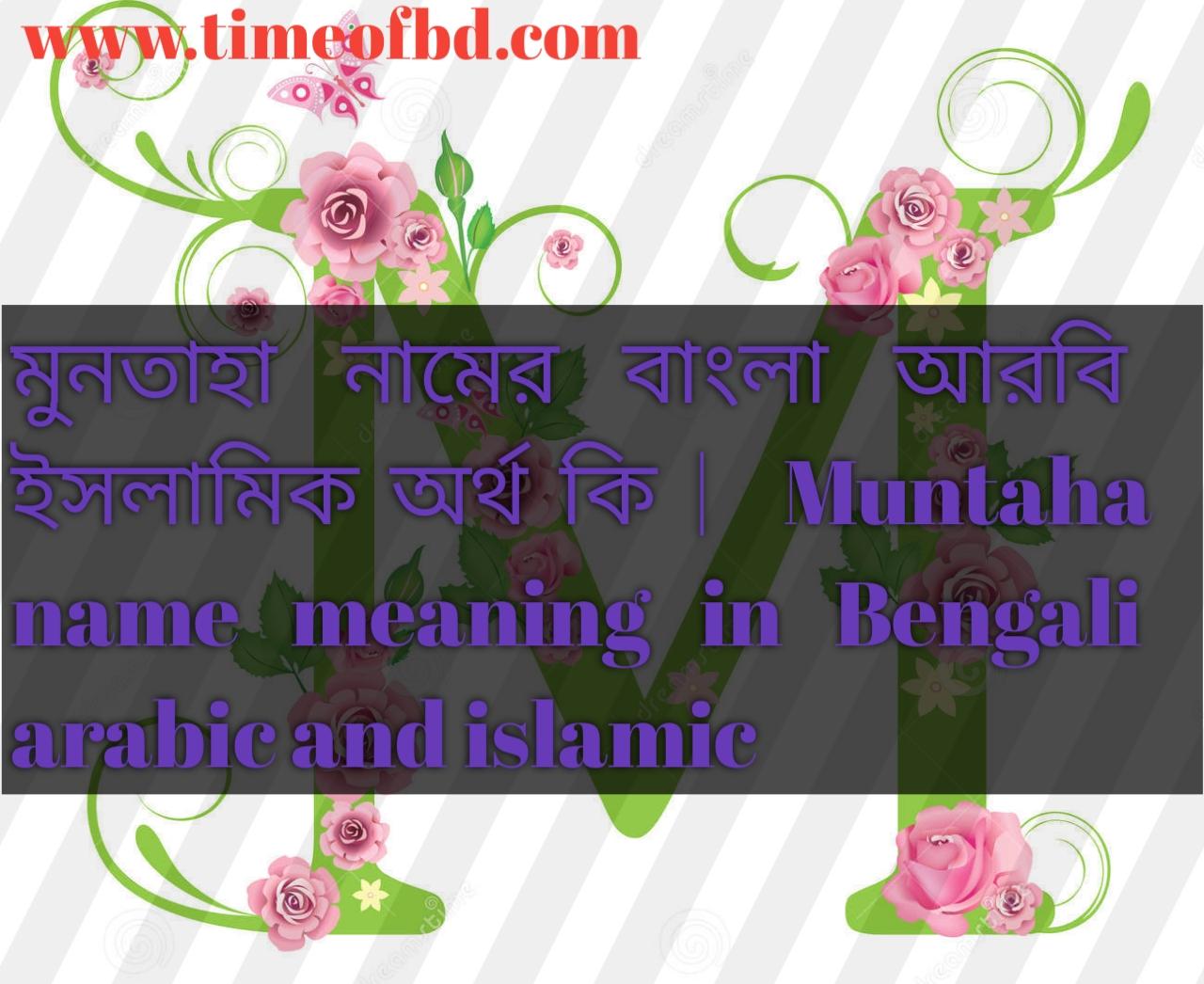 মুনতাহা নামের অর্থ কি, মুনতাহা নামের বাংলা অর্থ কি, মুনতাহা নামের ইসলামিক অর্থ কি, Muntaha name in Bengali, মুনতাহা কি ইসলামিক নাম,