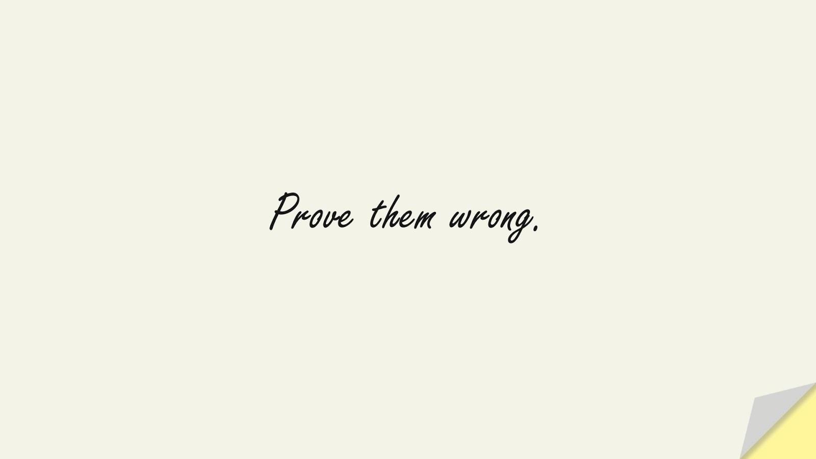 Prove them wrong.FALSE