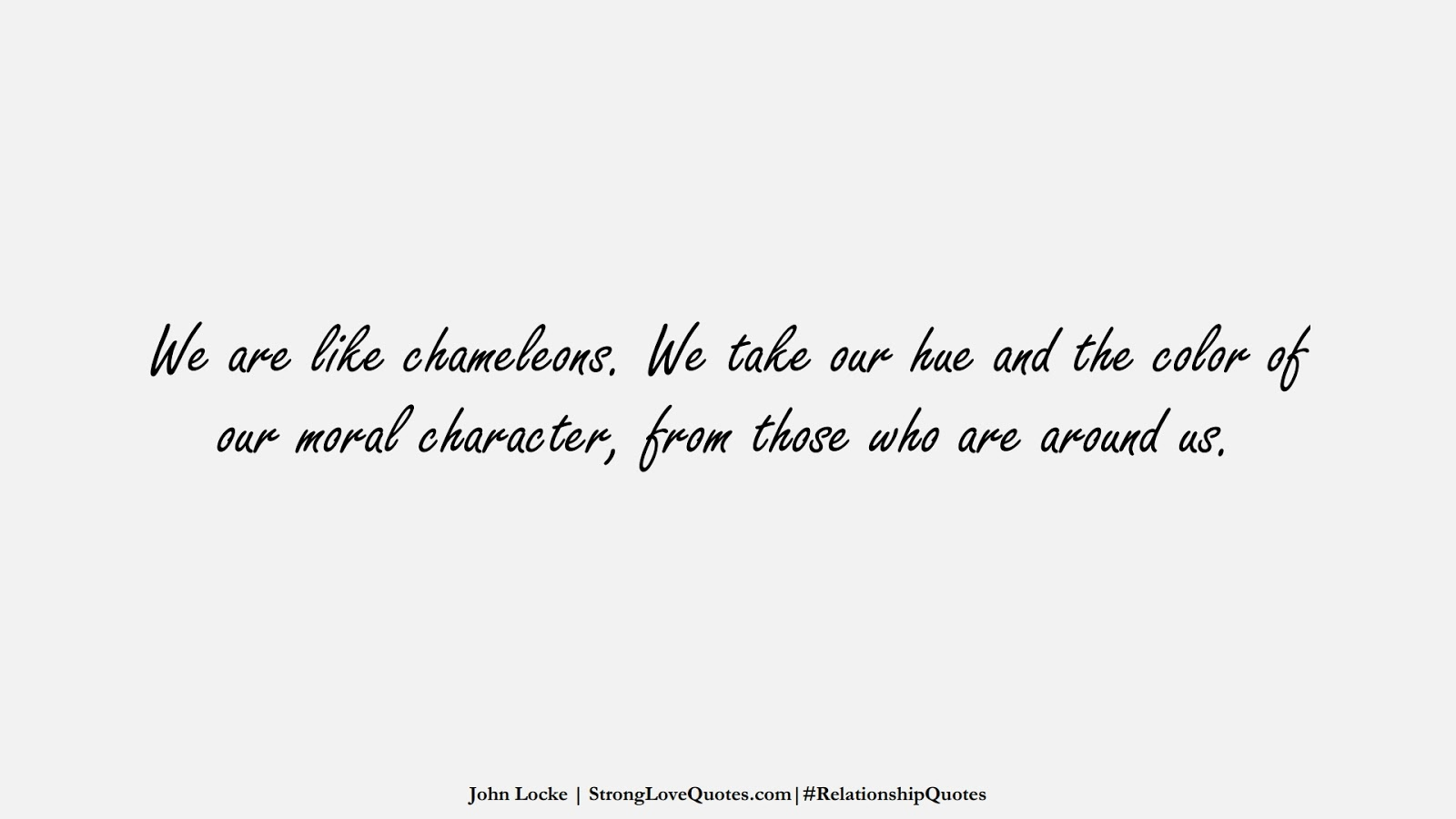 We are like chameleons. We take our hue and the color of our moral character, from those who are around us. (John Locke);  #RelationshipQuotes