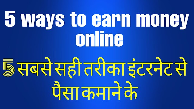 5 सबसे सही तरीका इंटरनेट से पैसा कमाने के