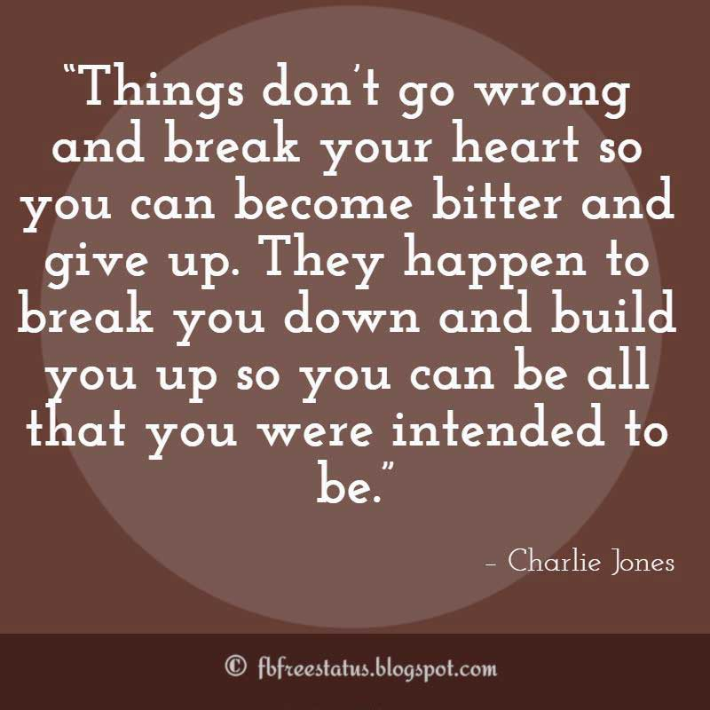 "Never Giving Up Quote, ""Things don't go wrong and break your heart so you can become bitter and give up. They happen to break you down and build you up so you can be all that you were intended to be."" – Charlie Jones"