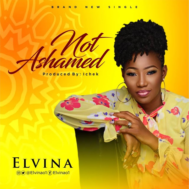 NEW MUSIC: NOT ASHAMED (AUDIO & LYRIC VIDEO) BY ELVINA | @ELVINAO1
