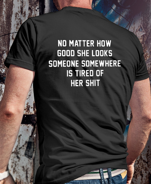 No matter how good she looks Someone somewhere is tired of her shit T Shirts Hoodie
