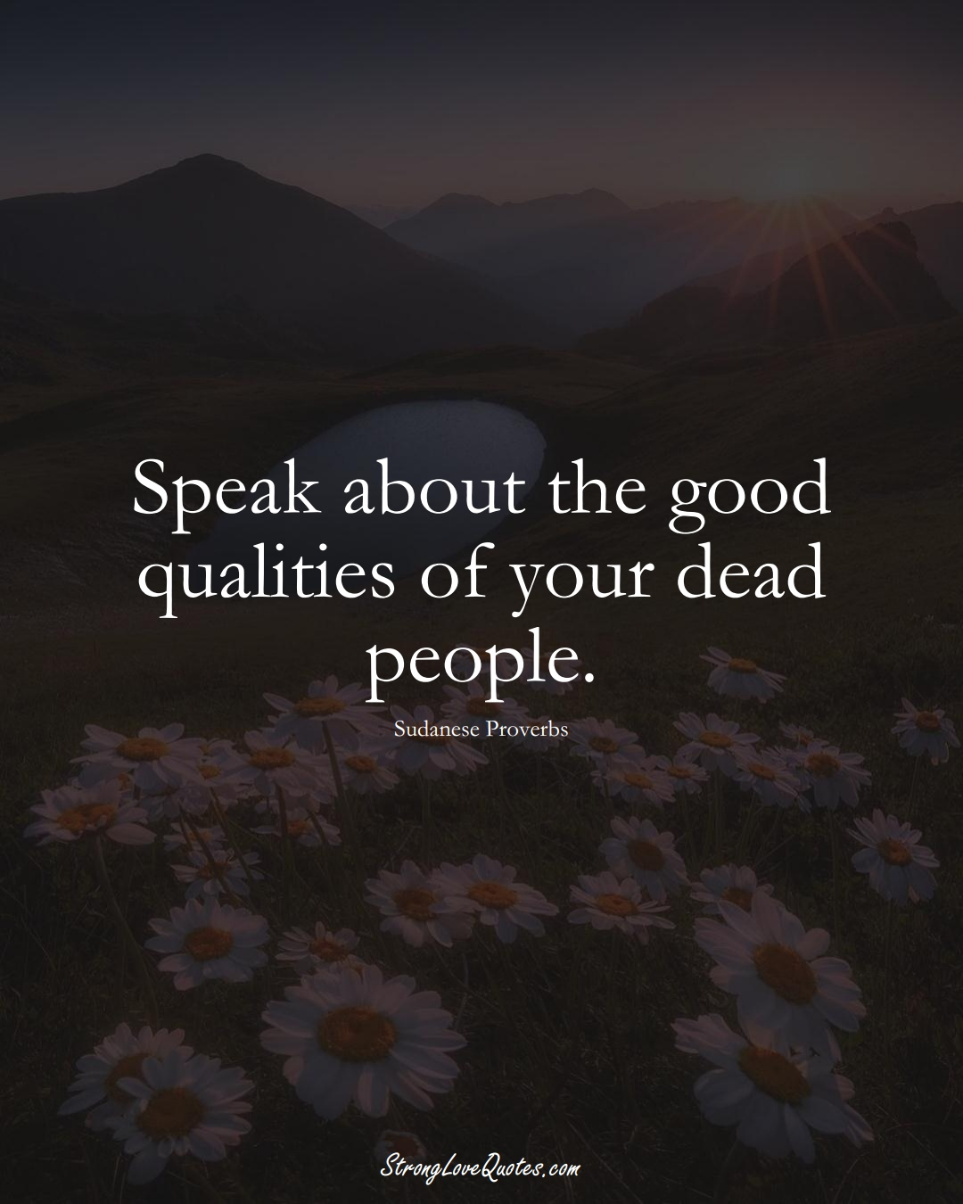 Speak about the good qualities of your dead people. (Sudanese Sayings);  #AfricanSayings