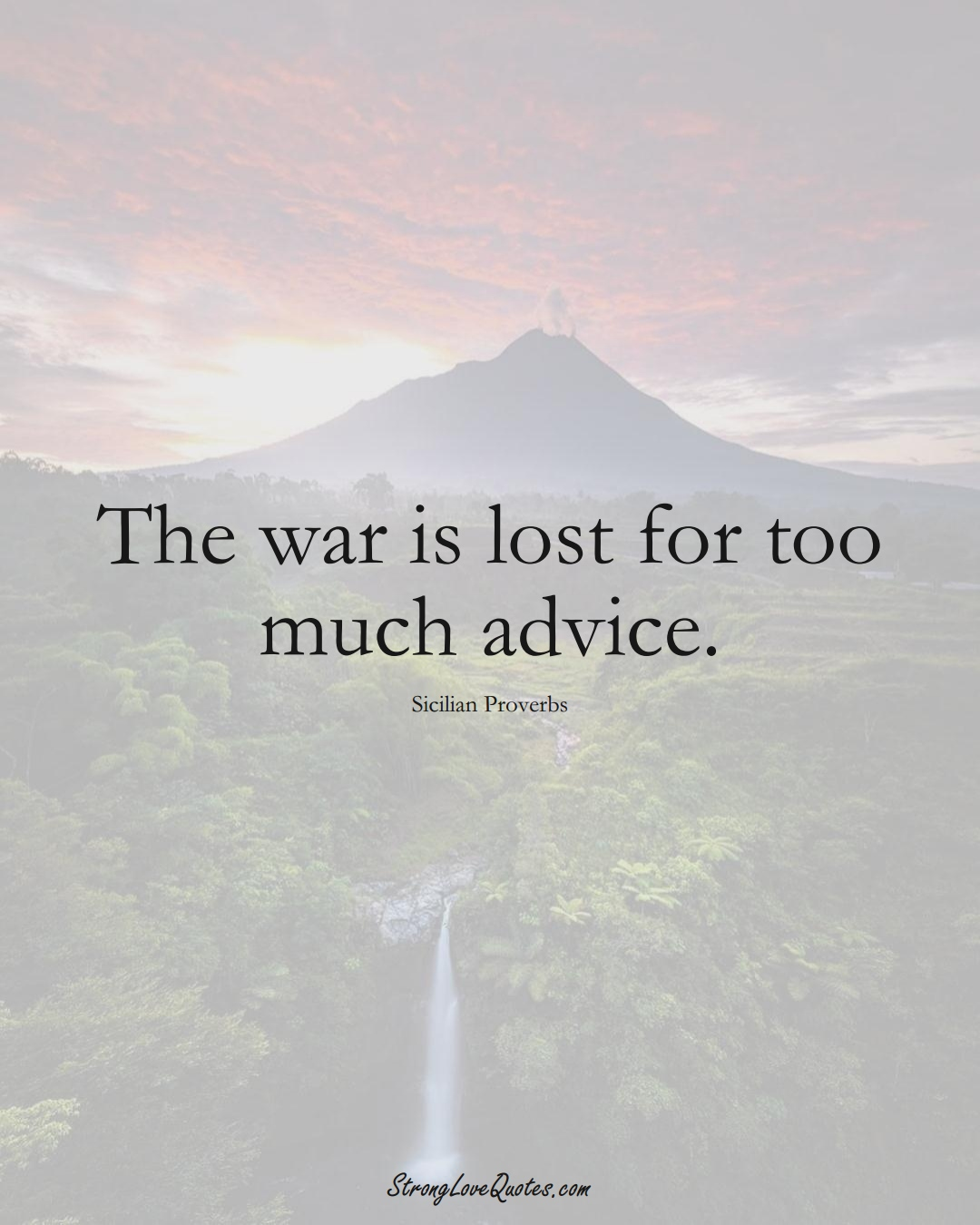 The war is lost for too much advice. (Sicilian Sayings);  #EuropeanSayings