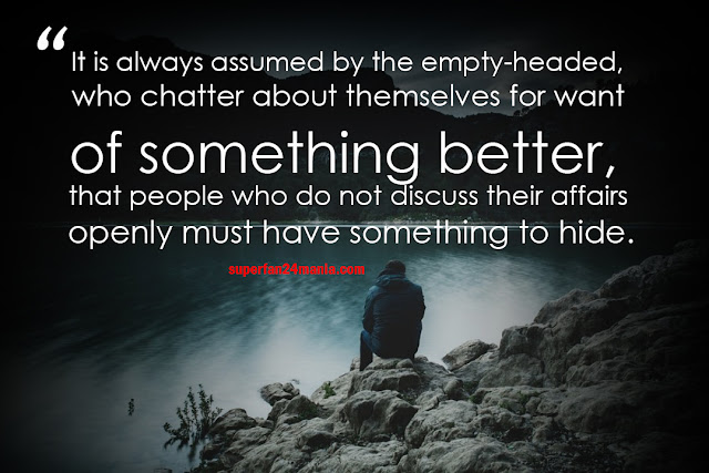 It is always assumed by the empty-headed, who chatter about themselves for want of something better, that people who do not discuss their affairs openly must have something to hide.