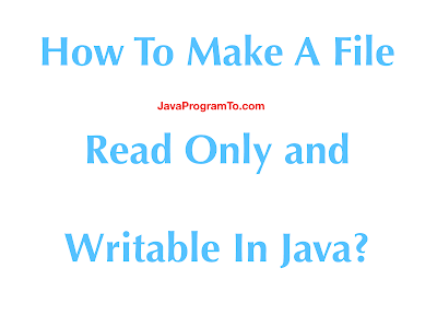 How To Make A File Read Only and Writable In Java?