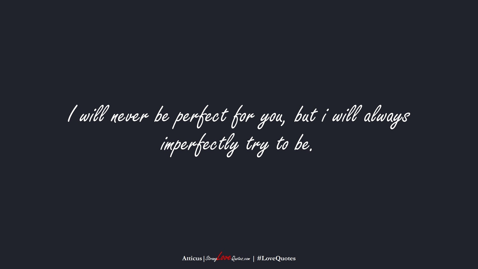 I will never be perfect for you, but i will always imperfectly try to be. (Atticus);  #LoveQuotes
