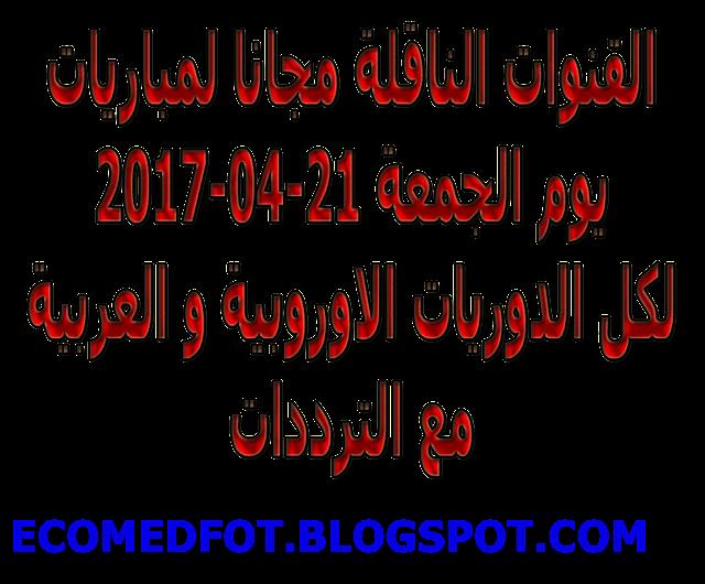 القنوات الناقلة مجانا لمباريات يوم الجمعة 21-04-2017 لكل الدوريات الاوروبية و العربية مع الترددات
