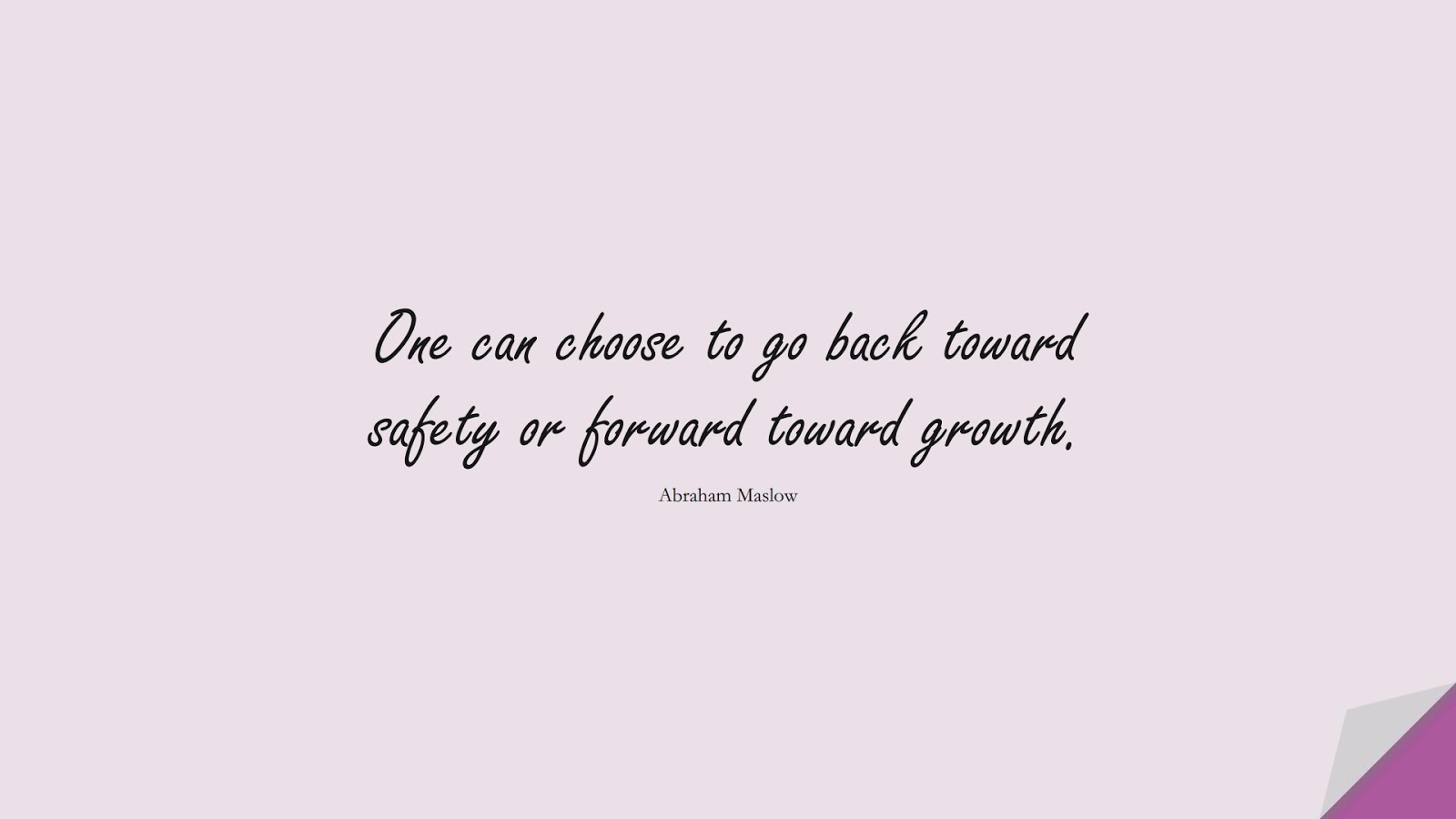 One can choose to go back toward safety or forward toward growth. (Abraham Maslow);  #SelfEsteemQuotes