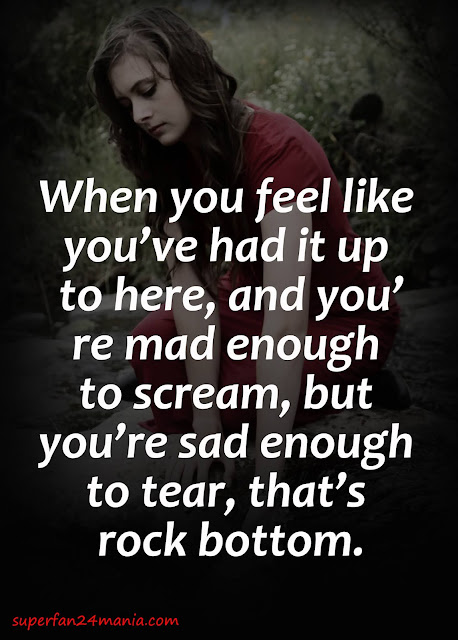 When you feel like you've had it up to here, and you're mad enough to scream, but you're sad enough to tear, that's rock bottom.
