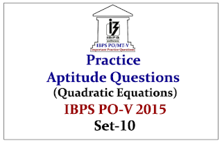 IBPS PO Mains 2015 - Practice Aptitude Questions (Quadratic Equations) With Solutions