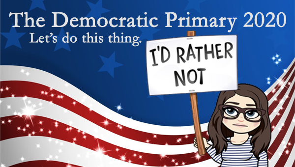 image of a cartoon version of me holding a sign saying 'I'd rather not,' pictured in front of a patriotic stars-and-stripes graphic, to which I've added text reading: 'The Democratic Primary 2020: Let's do this thing.'