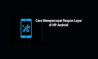 Cara Mudah Mempercepat Respon Layar Sentuh HP Android