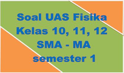 Soal UAS Fisika Kelas 10, 11, 12 SMA MA semester 1