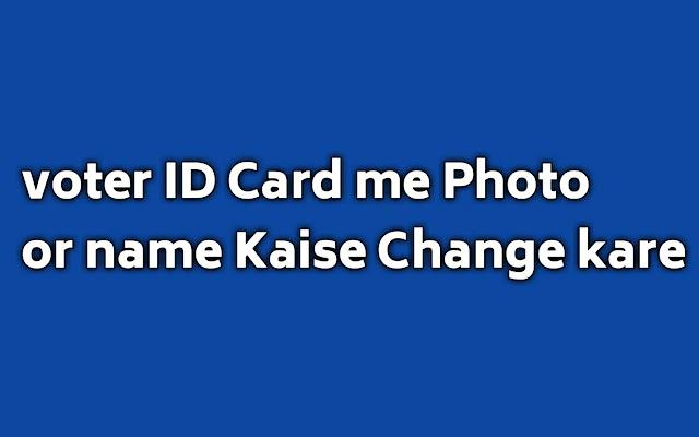 वोटर id कार्ड में नाम या फ़ोटो कैसे बदले