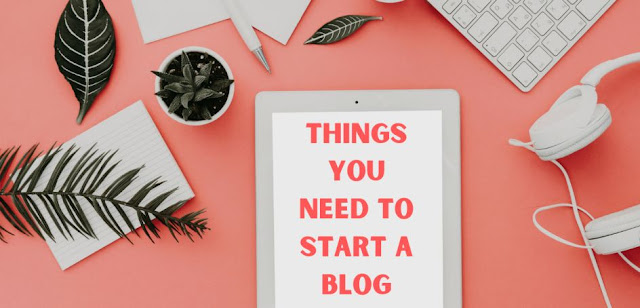 Things You Need TO Start a Blog