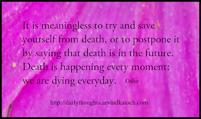 death, meaningless, postpone, everyday, dying, Osho, Daily Thought, Osho Quote