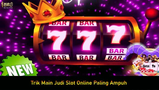 Trik Main Judi Slot Online Paling Ampuh