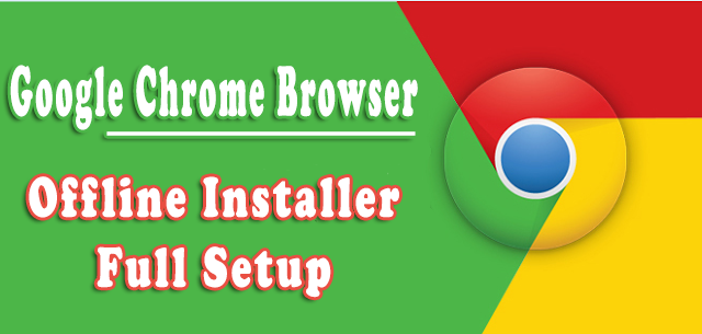 google chrome browser offline installer full setup