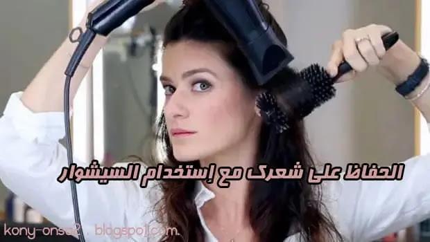 اهم الخطوات للحفاظ علي شعرك مع إستخدام السيشوار