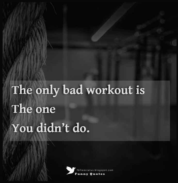 """The only bad workout is the one you didn't do."""